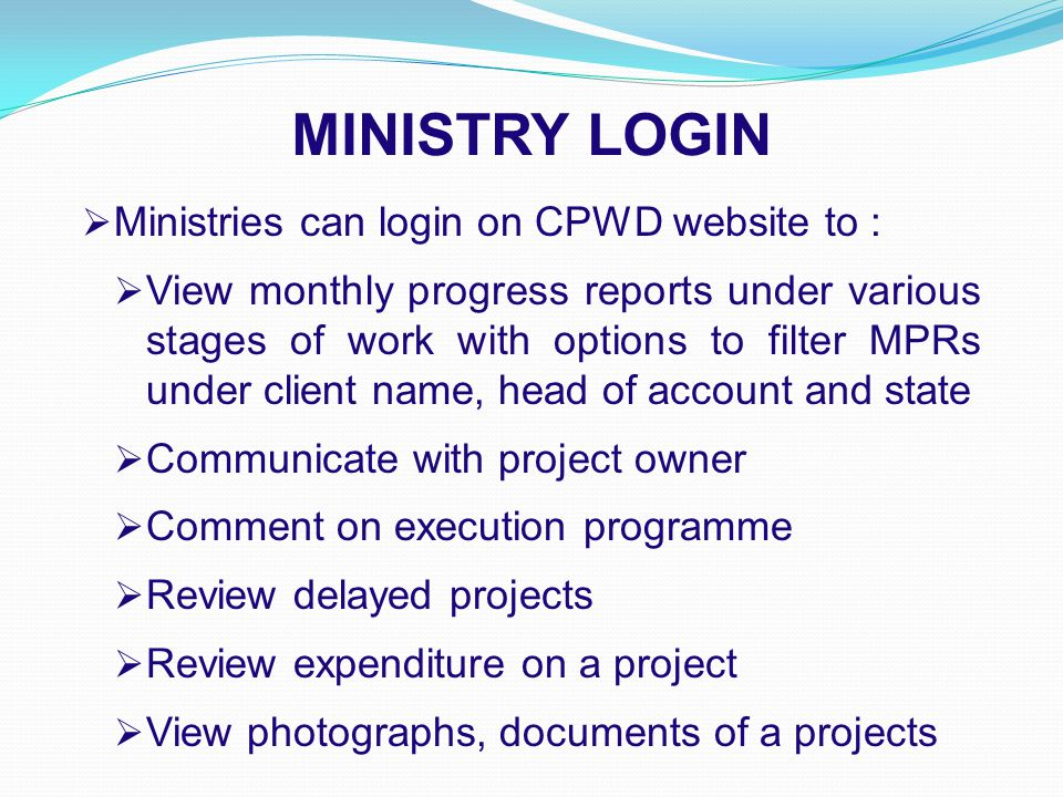 MINISTRY LOGIN  Ministries can login on CPWD website to :  View monthly progress reports under various stages of work with options to filter MPRs under client name, head of account and state  Communicate with project owner  Comment on execution programme  Review delayed projects  Review expenditure on a project  View photographs, documents of a projects