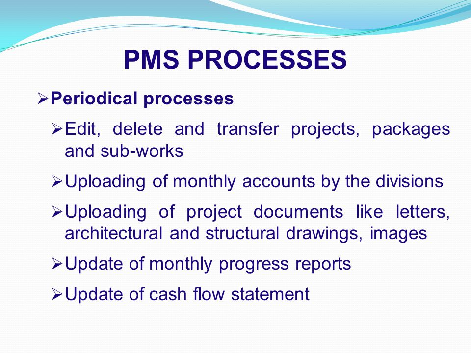 PMS PROCESSES  Periodical processes  Edit, delete and transfer projects, packages and sub-works  Uploading of monthly accounts by the divisions  Uploading of project documents like letters, architectural and structural drawings, images  Update of monthly progress reports  Update of cash flow statement