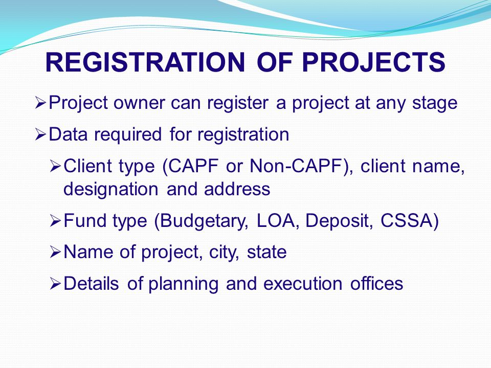REGISTRATION OF PROJECTS  Project owner can register a project at any stage  Data required for registration  Client type (CAPF or Non-CAPF), client name, designation and address  Fund type (Budgetary, LOA, Deposit, CSSA)  Name of project, city, state  Details of planning and execution offices
