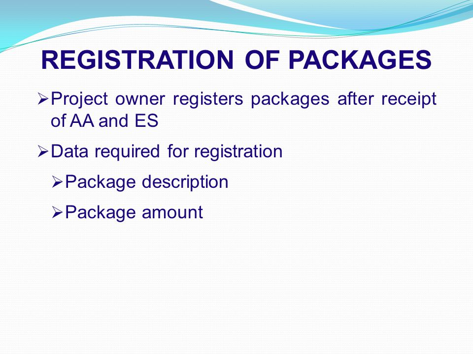 REGISTRATION OF PACKAGES  Project owner registers packages after receipt of AA and ES  Data required for registration  Package description  Package amount