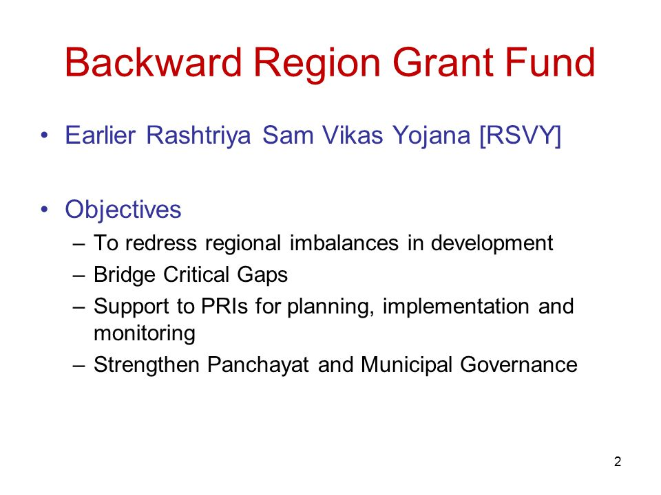 2 Backward Region Grant Fund Earlier Rashtriya Sam Vikas Yojana [RSVY] Objectives –To redress regional imbalances in development –Bridge Critical Gaps –Support to PRIs for planning, implementation and monitoring –Strengthen Panchayat and Municipal Governance