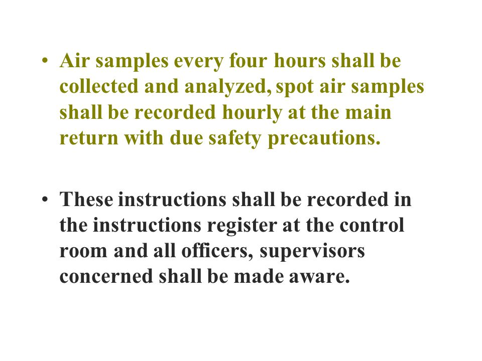 Air samples every four hours shall be collected and analyzed, spot air samples shall be recorded hourly at the main return with due safety precautions.