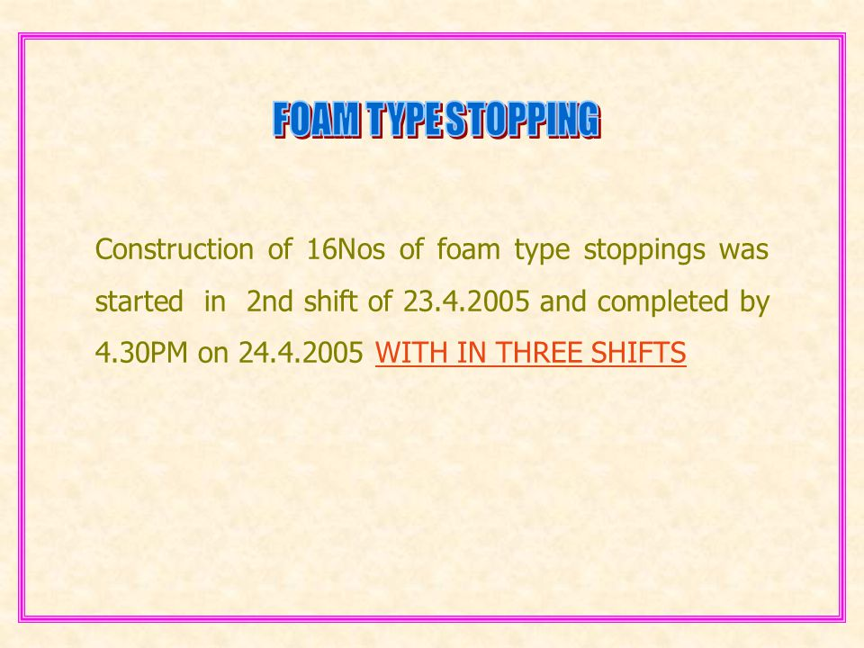 Construction of 16Nos of foam type stoppings was started in 2nd shift of 23.4.2005 and completed by 4.30PM on 24.4.2005 WITH IN THREE SHIFTS