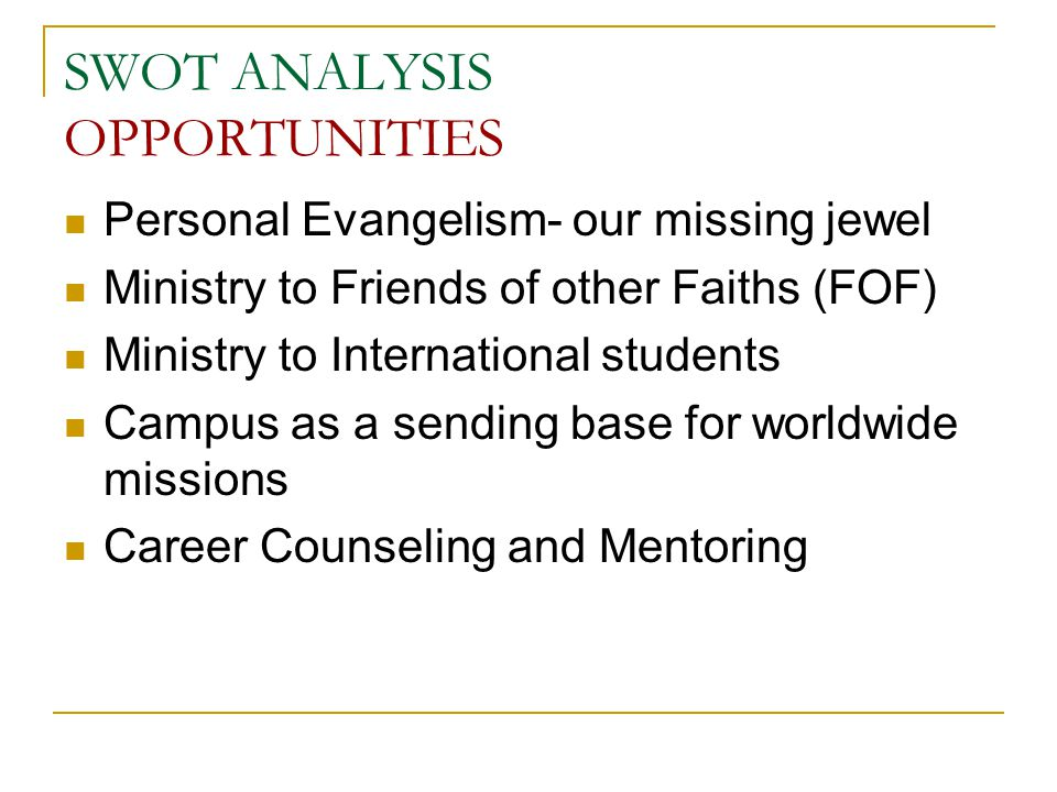 SWOT ANALYSIS OPPORTUNITIES Personal Evangelism- our missing jewel Ministry to Friends of other Faiths (FOF) Ministry to International students Campus as a sending base for worldwide missions Career Counseling and Mentoring