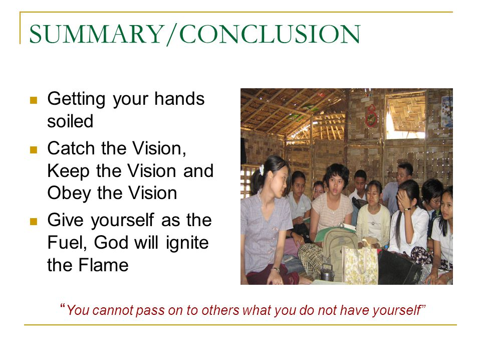 SUMMARY/CONCLUSION Getting your hands soiled Catch the Vision, Keep the Vision and Obey the Vision Give yourself as the Fuel, God will ignite the Flame You cannot pass on to others what you do not have yourself
