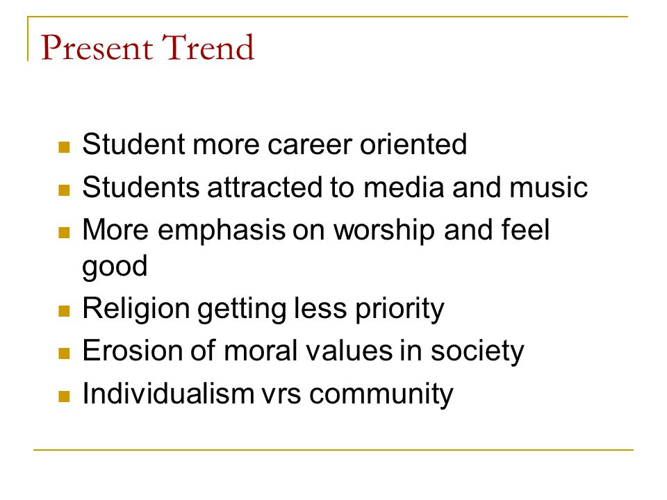 Present Trend Student more career oriented Students attracted to media and music More emphasis on worship and feel good Religion getting less priority Erosion of moral values in society Individualism vrs community