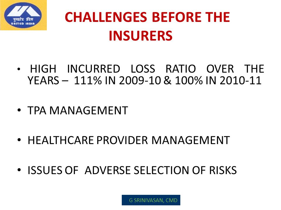 CHALLENGES BEFORE THE INSURERS HIGH INCURRED LOSS RATIO OVER THE YEARS – 111% IN 2009-10 & 100% IN 2010-11 TPA MANAGEMENT HEALTHCARE PROVIDER MANAGEME