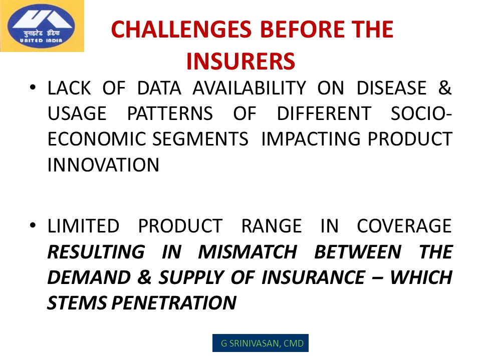 CHALLENGES BEFORE THE INSURERS LACK OF DATA AVAILABILITY ON DISEASE & USAGE PATTERNS OF DIFFERENT SOCIO- ECONOMIC SEGMENTS IMPACTING PRODUCT INNOVATIO