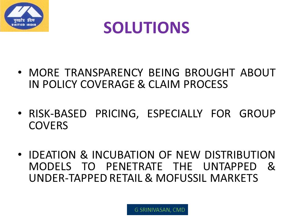 SOLUTIONS MORE TRANSPARENCY BEING BROUGHT ABOUT IN POLICY COVERAGE & CLAIM PROCESS RISK-BASED PRICING, ESPECIALLY FOR GROUP COVERS IDEATION & INCUBATI