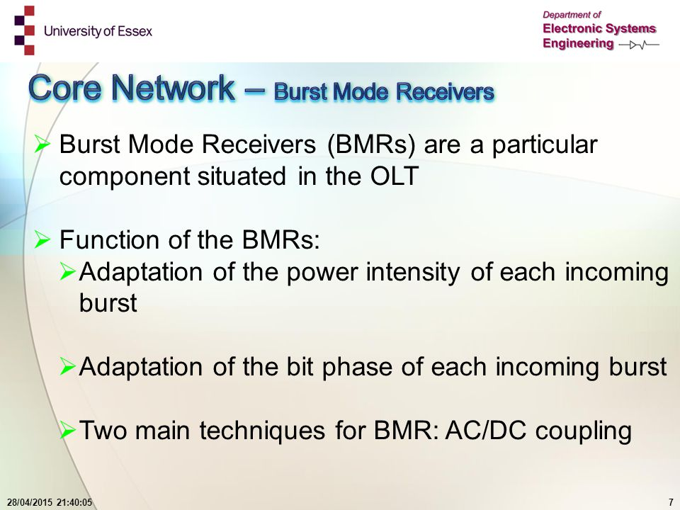28/04/2015 21:41:447  Burst Mode Receivers (BMRs) are a particular component situated in the OLT  Function of the BMRs:  Adaptation of the power intensity of each incoming burst  Adaptation of the bit phase of each incoming burst  Two main techniques for BMR: AC/DC coupling