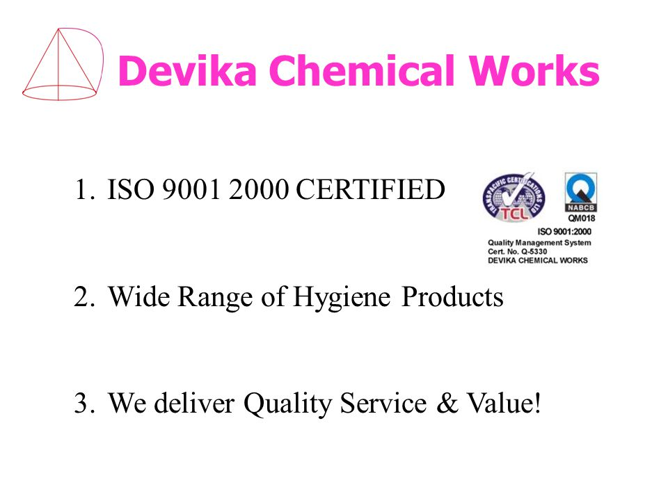 Devika Chemical Works 1.ISO 9001 2000 CERTIFIED 2.Wide Range of Hygiene Products 3.We deliver Quality Service & Value!