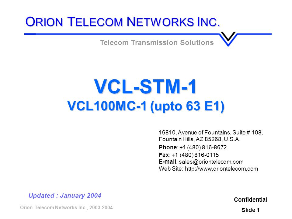 Orion Telecom Networks Inc., 2003-2004 VCL-STM-1 VCL100MC-1 (upto 63 E1) Confidential Slide 1 Updated : January 2004 Telecom Transmission Solutions O