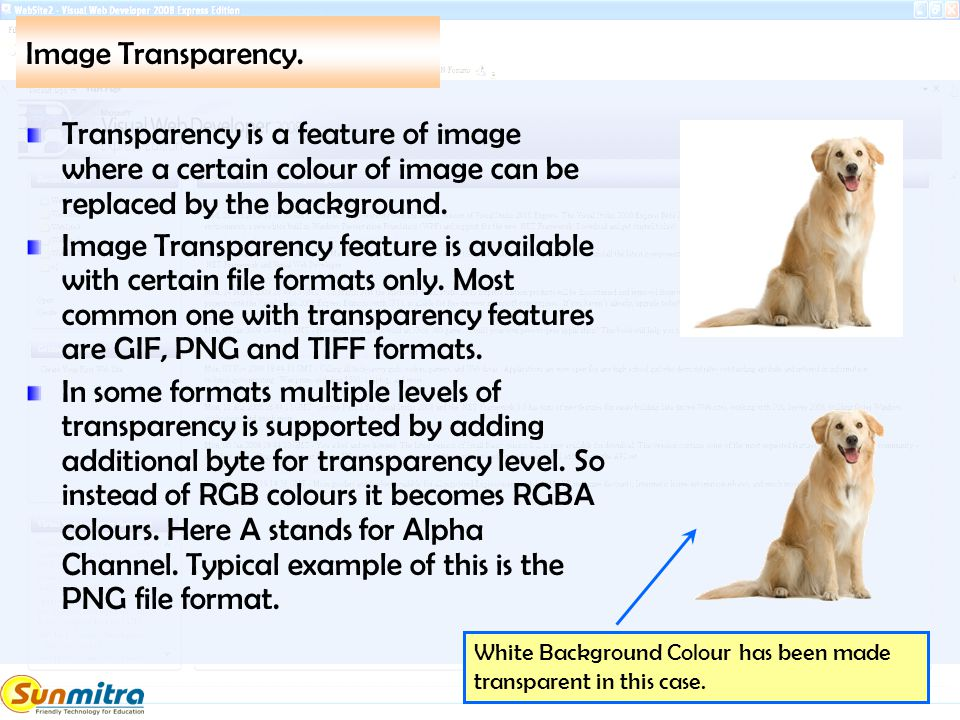 Image Transparency. Transparency is a feature of image where a certain colour of image can be replaced by the background. Image Transparency feature i