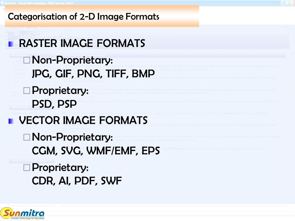 Categorisation of 2-D Image Formats RASTER IMAGE FORMATS  Non-Proprietary: JPG, GIF, PNG, TIFF, BMP  Proprietary: PSD, PSP VECTOR IMAGE FORMATS  No