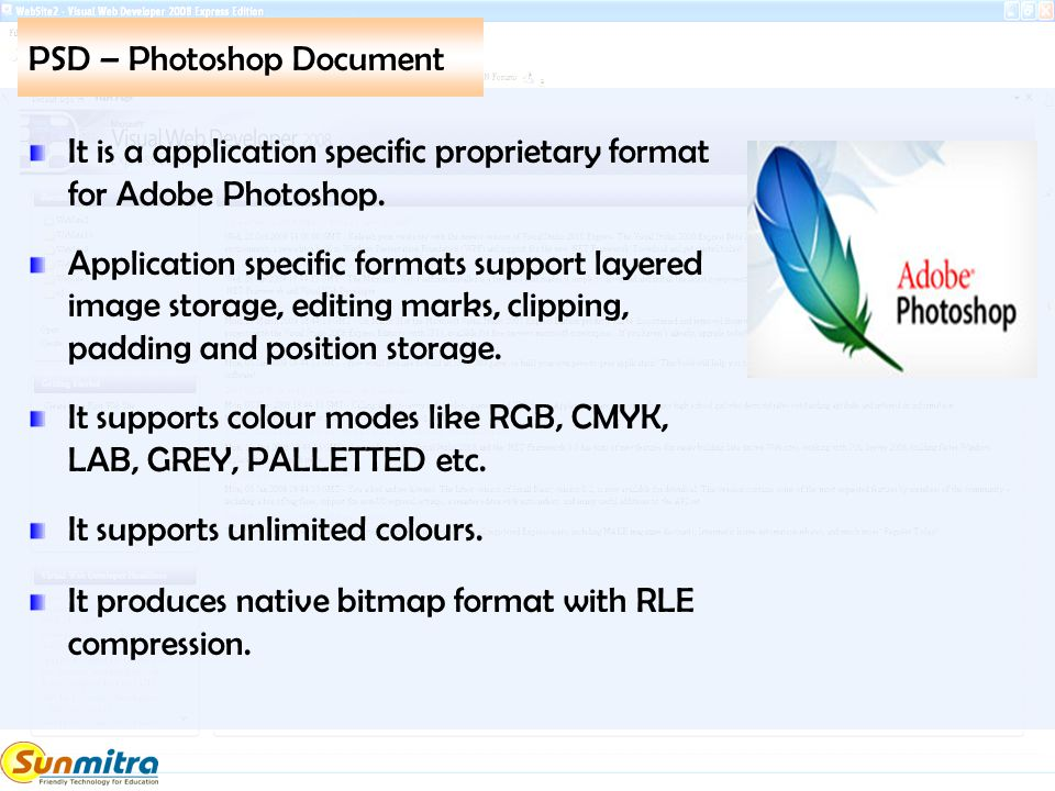 PSD – Photoshop Document It is a application specific proprietary format for Adobe Photoshop. Application specific formats support layered image stora