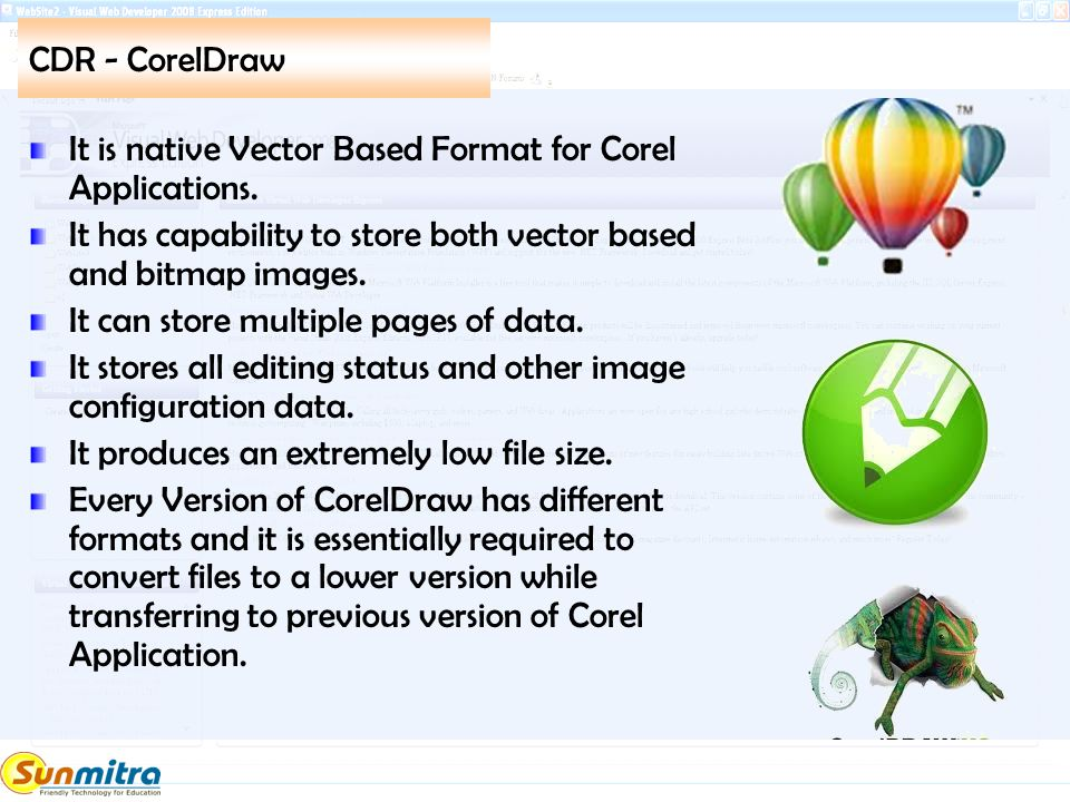 CDR - CorelDraw It is native Vector Based Format for Corel Applications. It has capability to store both vector based and bitmap images. It can store