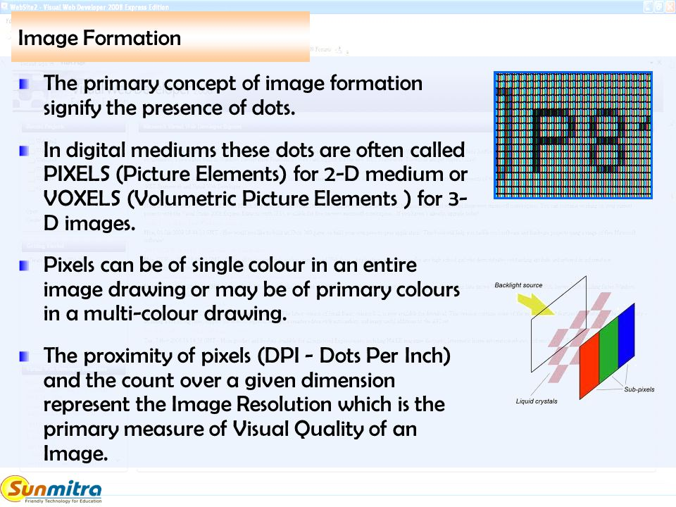Image Formation The primary concept of image formation signify the presence of dots. In digital mediums these dots are often called PIXELS (Picture El