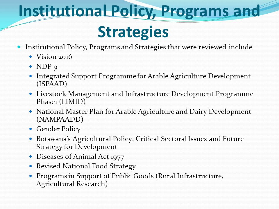 Institutional Policy, Programs and Strategies Institutional Policy, Programs and Strategies that were reviewed include Vision 2016 NDP 9 Integrated Support Programme for Arable Agriculture Development (ISPAAD) Livestock Management and Infrastructure Development Programme Phase1 (LIMID) National Master Plan for Arable Agriculture and Dairy Development (NAMPAADD) Gender Policy Botswana's Agricultural Policy: Critical Sectoral Issues and Future Strategy for Development Diseases of Animal Act 1977 Revised National Food Strategy Programs in Support of Public Goods (Rural Infrastructure, Agricultural Research)