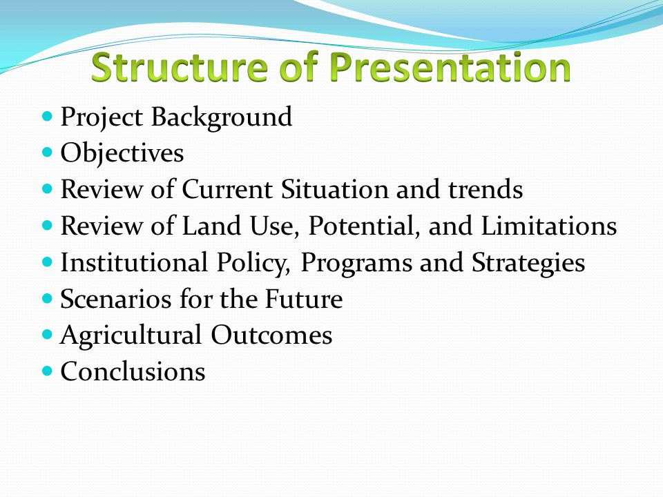 Project Background Objectives Review of Current Situation and trends Review of Land Use, Potential, and Limitations Institutional Policy, Programs and Strategies Scenarios for the Future Agricultural Outcomes Conclusions