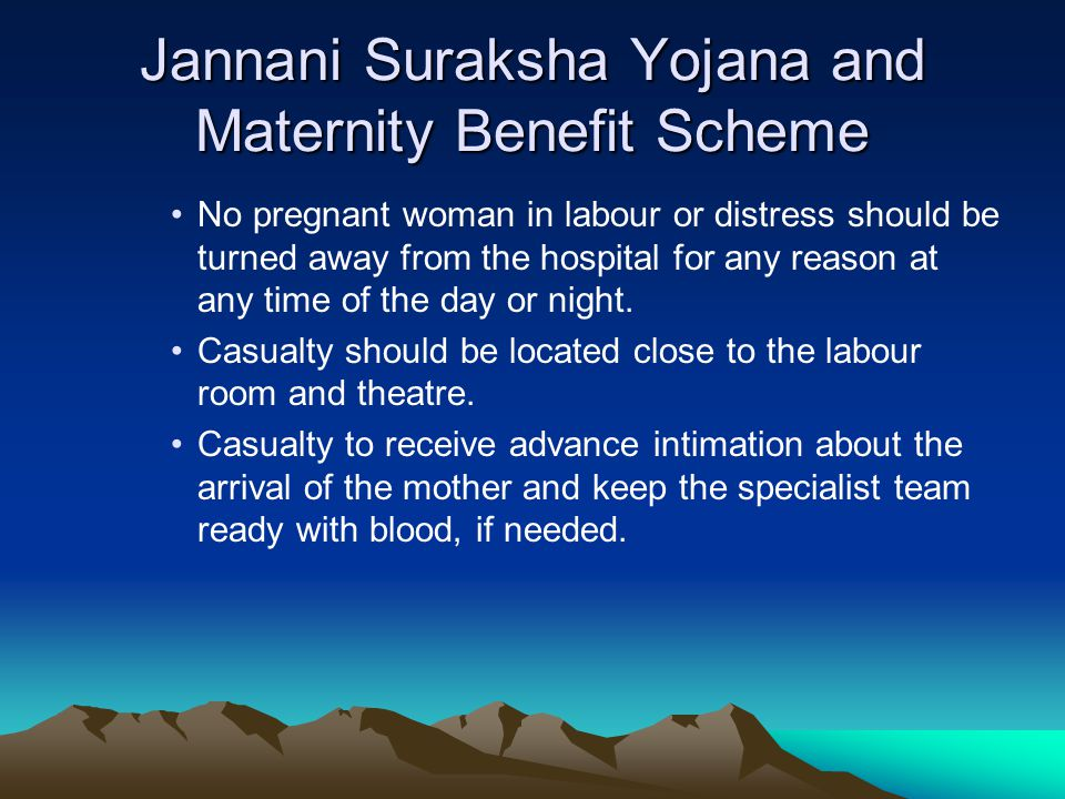 Jannani Suraksha Yojana and Maternity Benefit Scheme No pregnant woman in labour or distress should be turned away from the hospital for any reason at