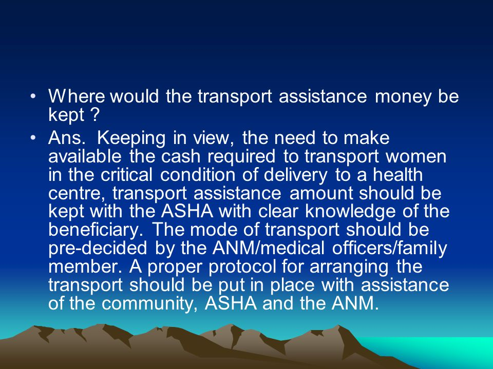 Where would the transport assistance money be kept ? Ans. Keeping in view, the need to make available the cash required to transport women in the crit