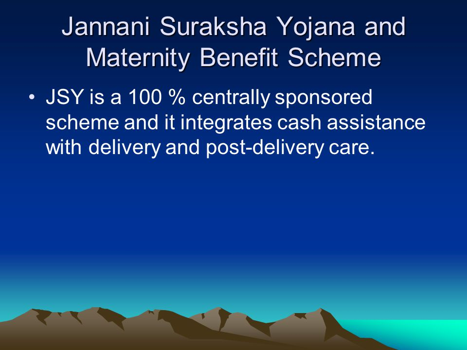 Jannani Suraksha Yojana and Maternity Benefit Scheme JSY is a 100 % centrally sponsored scheme and it integrates cash assistance with delivery and pos