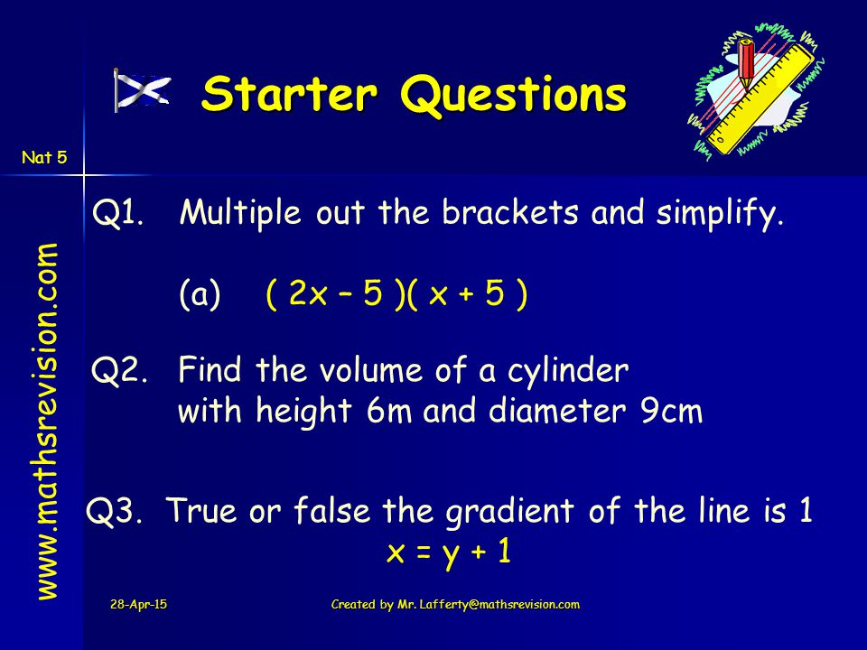 28-Apr-15 Starter Questions www.mathsrevision.com Q1.Multiple out the brackets and simplify. (a)( 2x – 5 )( x + 5 ) Created by Mr. Lafferty@mathsrevis