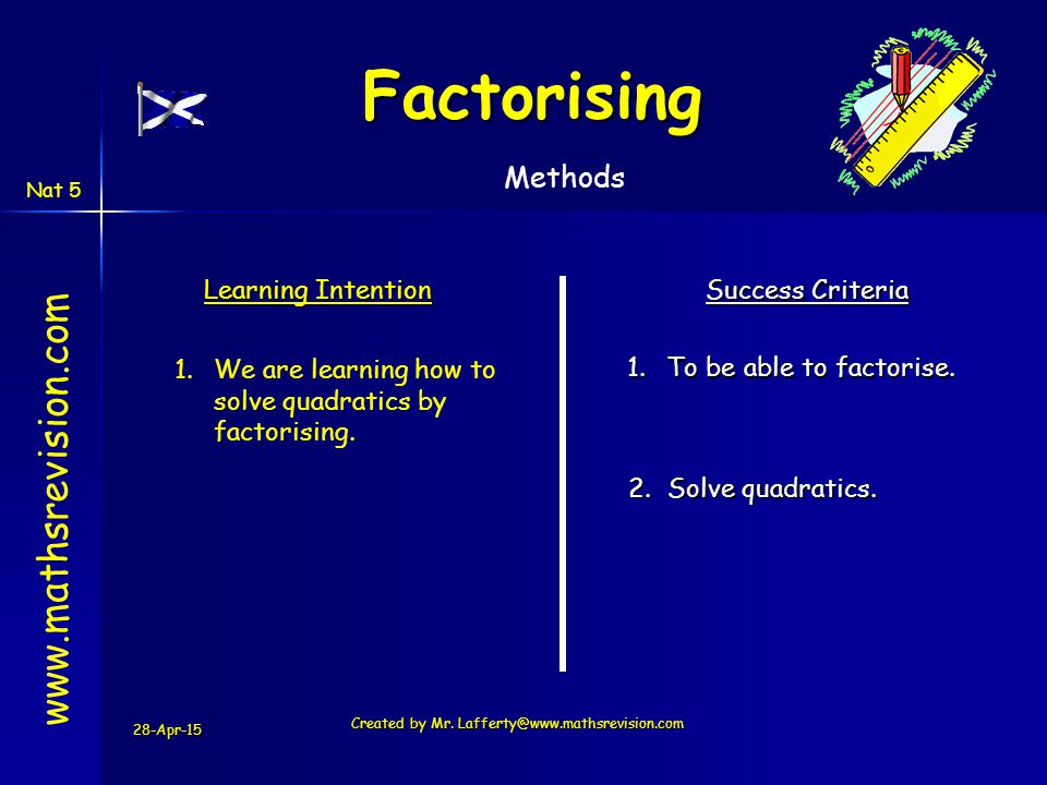 28-Apr-15 Created by Mr. Lafferty@www.mathsrevision.com Learning Intention Success Criteria 1.To be able to factorise. 1.We are learning how to solve