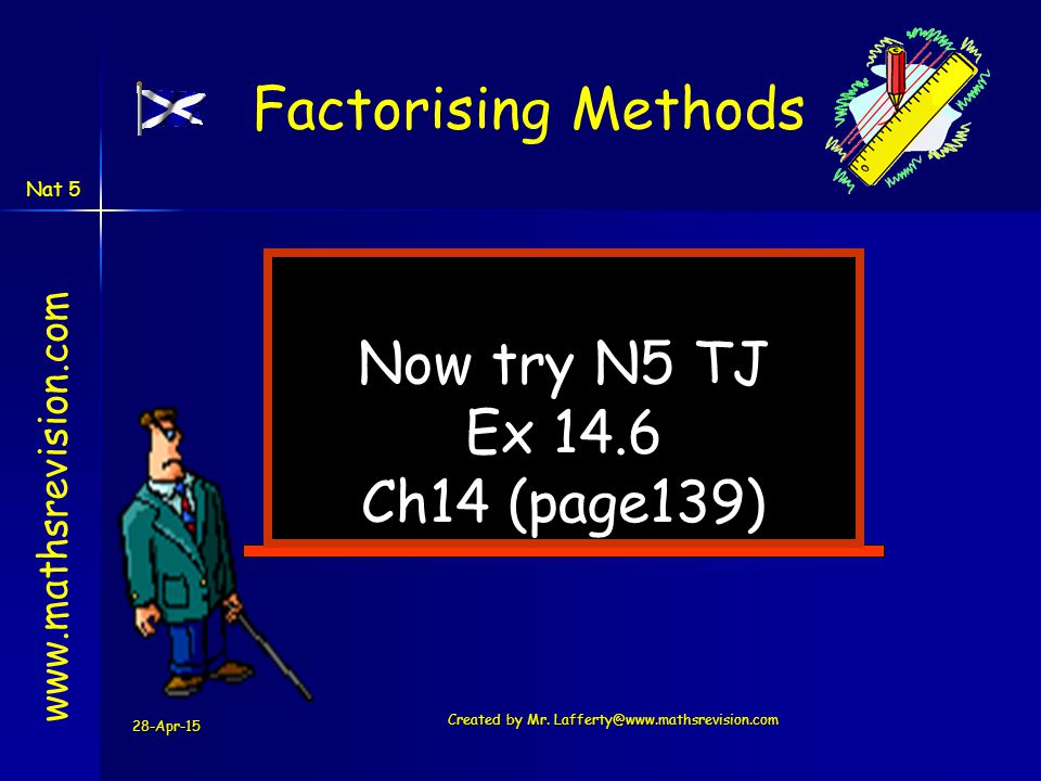 28-Apr-15 Created by Mr. Lafferty@www.mathsrevision.com Now try N5 TJ Ex 14.6 Ch14 (page139) www.mathsrevision.com Factorising Methods Nat 5