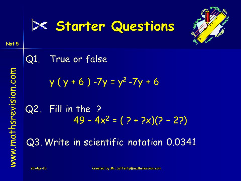 Starter Questions 28-Apr-15Created by Mr. Lafferty@mathsrevision.com www.mathsrevision.com Q1.True or false y ( y + 6 ) -7y = y 2 -7y + 6 Q2.Fill in t