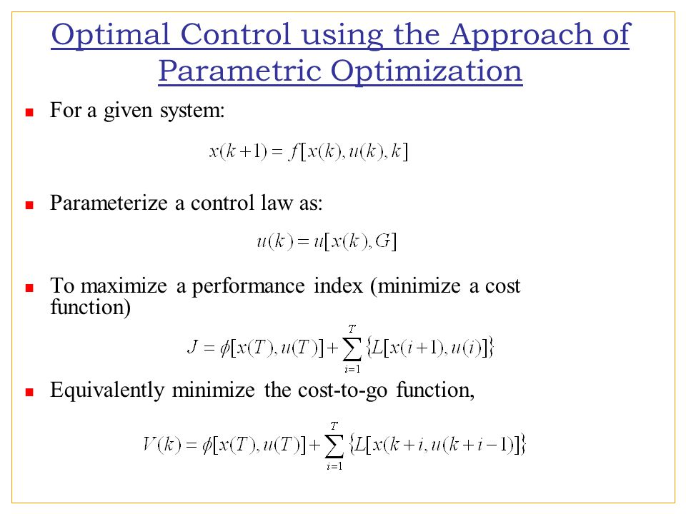 Optimal Control using the Approach of Parametric Optimization For a given system: Parameterize a control law as: To maximize a performance index (minimize a cost function) Equivalently minimize the cost-to-go function,