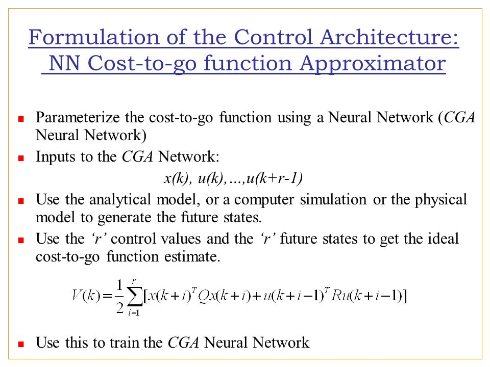 Parameterize the cost-to-go function using a Neural Network (CGA Neural Network) Inputs to the CGA Network: x(k), u(k),…,u(k+r-1) Use the analytical model, or a computer simulation or the physical model to generate the future states.