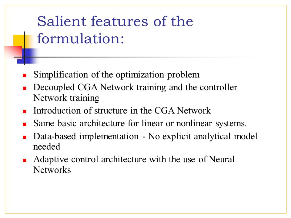 Salient features of the formulation: Simplification of the optimization problem Decoupled CGA Network training and the controller Network training Introduction of structure in the CGA Network Same basic architecture for linear or nonlinear systems.
