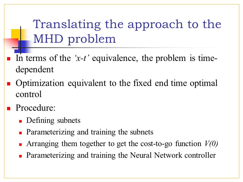 Translating the approach to the MHD problem In terms of the 'x-t' equivalence, the problem is time- dependent Optimization equivalent to the fixed end time optimal control Procedure: Defining subnets Parameterizing and training the subnets Arranging them together to get the cost-to-go function V(0) Parameterizing and training the Neural Network controller