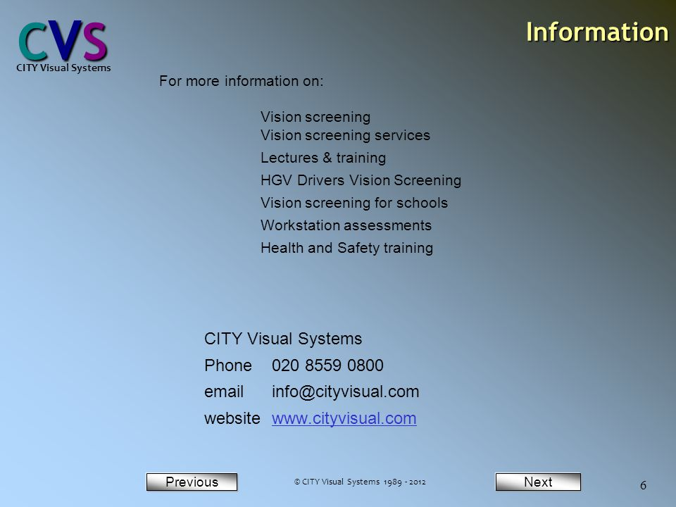 NextPrevious CVSCVSCVSCVS CITY Visual Systems 6Information Phone 020 8559 0800 emailinfo@cityvisual.com websitewww.cityvisual.comwww.cityvisual.com For more information on: Vision screening Vision screening services Lectures & training HGV Drivers Vision Screening Vision screening for schools Workstation assessments Health and Safety training © CITY Visual Systems 1989 - 2012