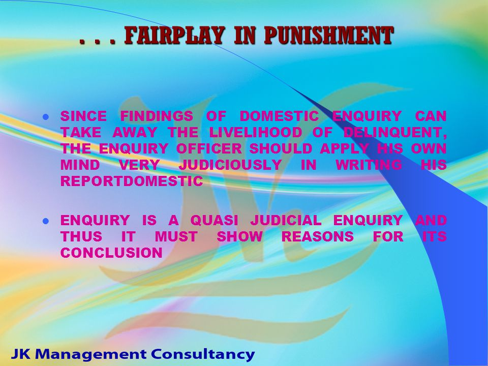 FAIRPLAY IN PUNISHMENT PUNISHMENT SHOULD BE JUST, FAIR AND IN PROPORTION TO THE ACT OF MISCONDUCT PROVED PUNISHMENT SHOULD NOT BE ARBITRARY, VINDICTIVE, MALA FIDE, LESS OR EXCESSIVE PUNISHMENT SHOULD BE AWARDED BY TAKING ALL FACTORS INTO CONSIDERATION PUNISHMENT SHOULD BE AWRDED BY THE DISCIPLINARY AUTHORITY AFTER APPLYING HIS JUDICIOUS MIND A DELINQUENT CAN NOT BE HELD GUILTY SIMPLY ON PRESUMPTIONS...