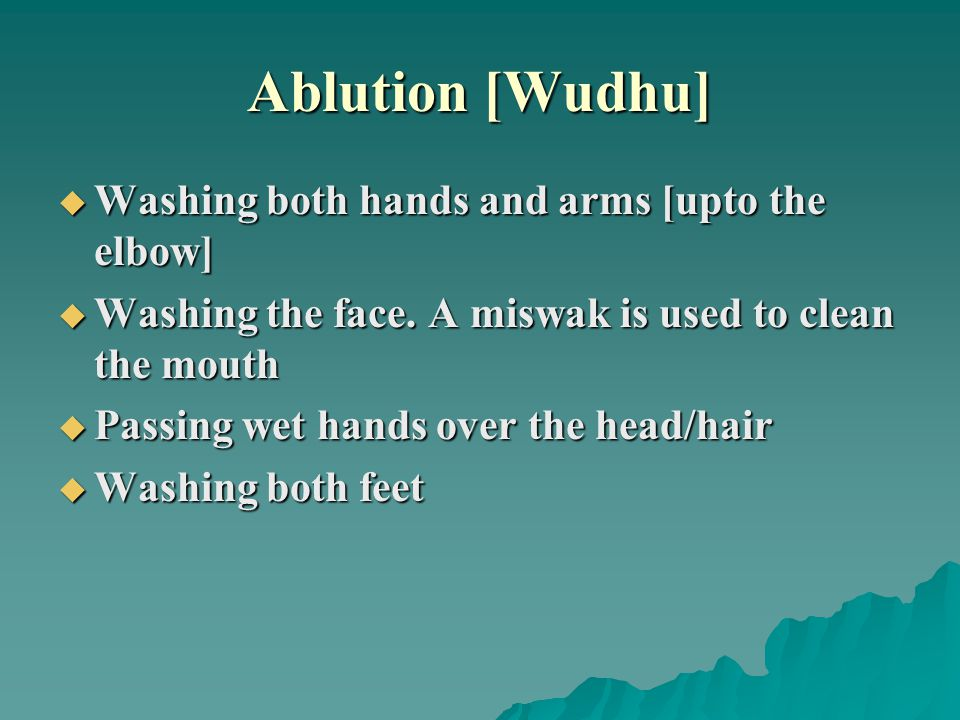 Ablution [Wudhu]  Washing both hands and arms [upto the elbow]  Washing the face.