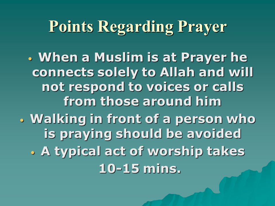 Points Regarding Prayer When a Muslim is at Prayer he connects solely to Allah and will not respond to voices or calls from those around him When a Muslim is at Prayer he connects solely to Allah and will not respond to voices or calls from those around him Walking in front of a person who is praying should be avoided Walking in front of a person who is praying should be avoided A typical act of worship takes A typical act of worship takes 10-15 mins.