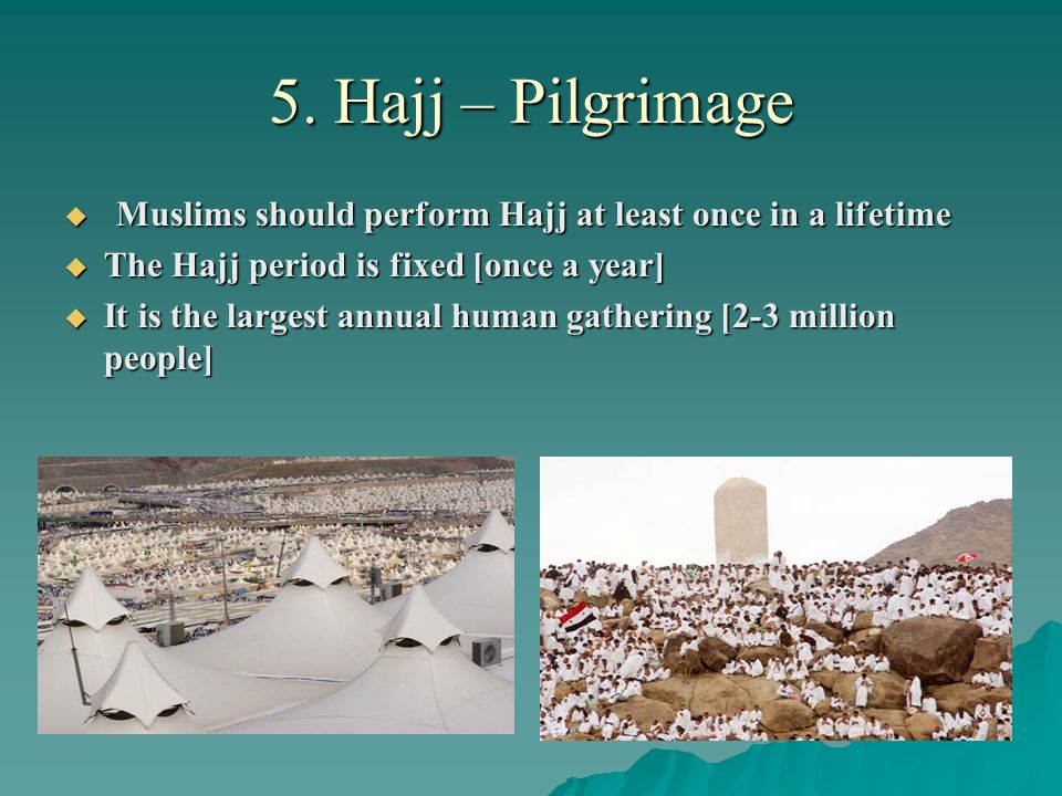 5. Hajj – Pilgrimage  Muslims should perform Hajj at least once in a lifetime  The Hajj period is fixed [once a year]  It is the largest annual hum