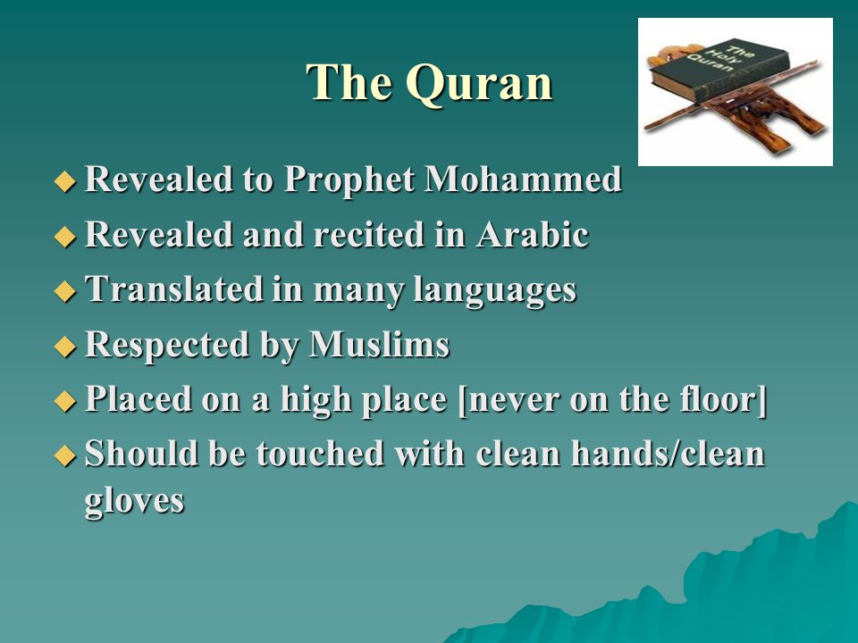 The Quran  Revealed to Prophet Mohammed  Revealed and recited in Arabic  Translated in many languages  Respected by Muslims  Placed on a high place [never on the floor]  Should be touched with clean hands/clean gloves