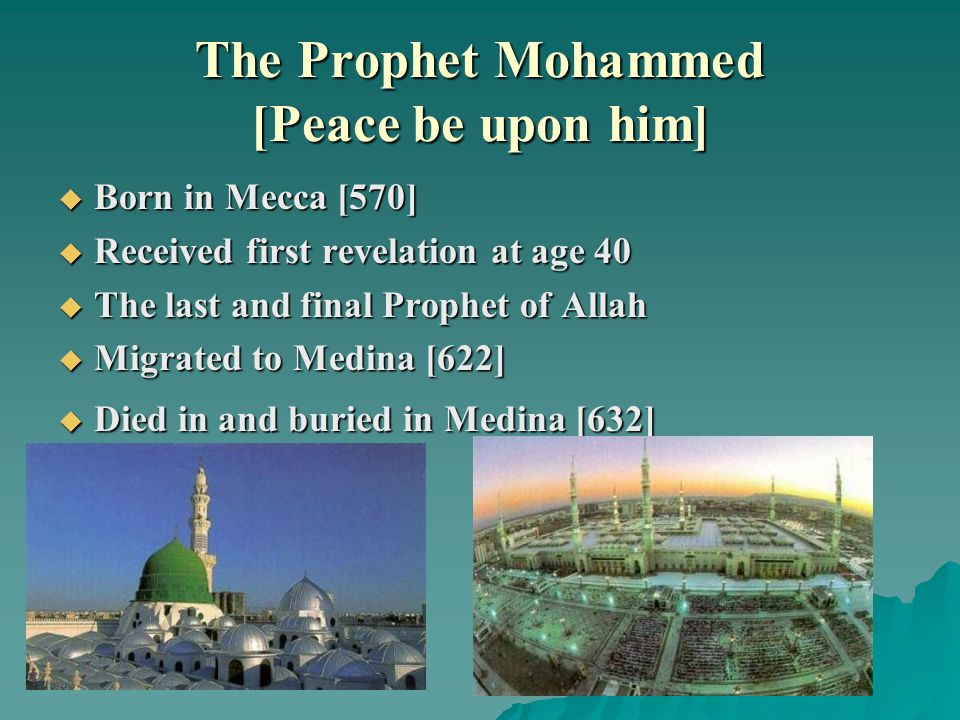 The Prophet Mohammed [Peace be upon him]  Born in Mecca [570]  Received first revelation at age 40  The last and final Prophet of Allah  Migrated to Medina [622]  Died in and buried in Medina [632]