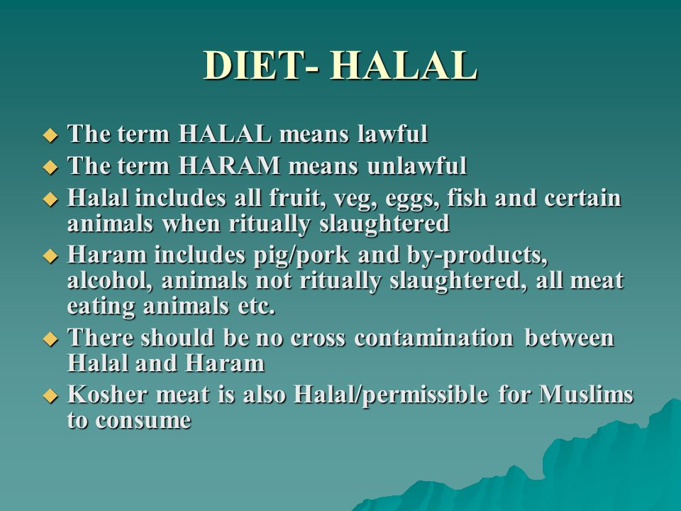 DIET- HALAL  The term HALAL means lawful  The term HARAM means unlawful  Halal includes all fruit, veg, eggs, fish and certain animals when rituall