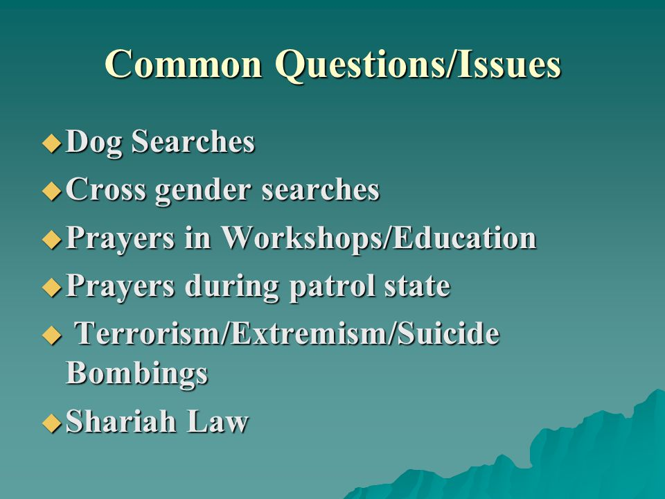 Common Questions/Issues  Dog Searches  Cross gender searches  Prayers in Workshops/Education  Prayers during patrol state  Terrorism/Extremism/Suicide Bombings  Shariah Law