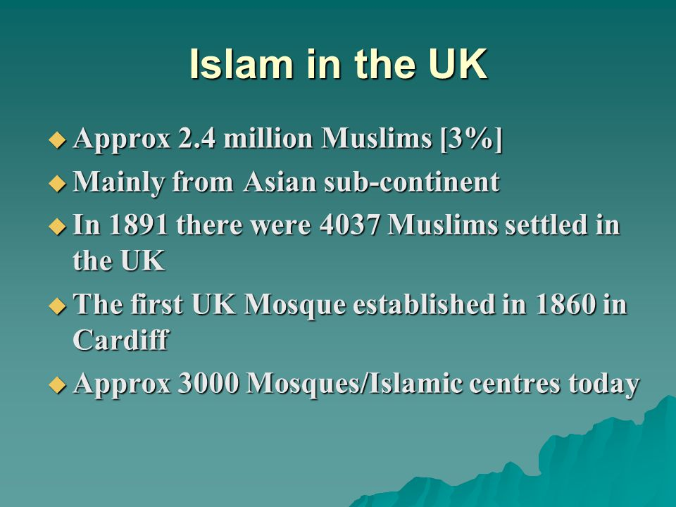 Islam in the UK  Approx 2.4 million Muslims [3%]  Mainly from Asian sub-continent  In 1891 there were 4037 Muslims settled in the UK  The first UK