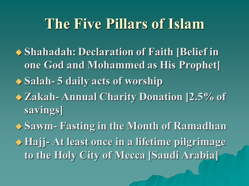 The Five Pillars of Islam  Shahadah: Declaration of Faith [Belief in one God and Mohammed as His Prophet]  Salah- 5 daily acts of worship  Zakah- Annual Charity Donation [2.5% of savings]  Sawm- Fasting in the Month of Ramadhan  Hajj- At least once in a lifetime pilgrimage to the Holy City of Mecca [Saudi Arabia]
