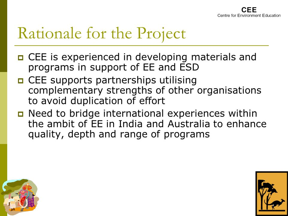 Rationale for the Project  CEE is experienced in developing materials and programs in support of EE and ESD  CEE supports partnerships utilising complementary strengths of other organisations to avoid duplication of effort  Need to bridge international experiences within the ambit of EE in India and Australia to enhance quality, depth and range of programs