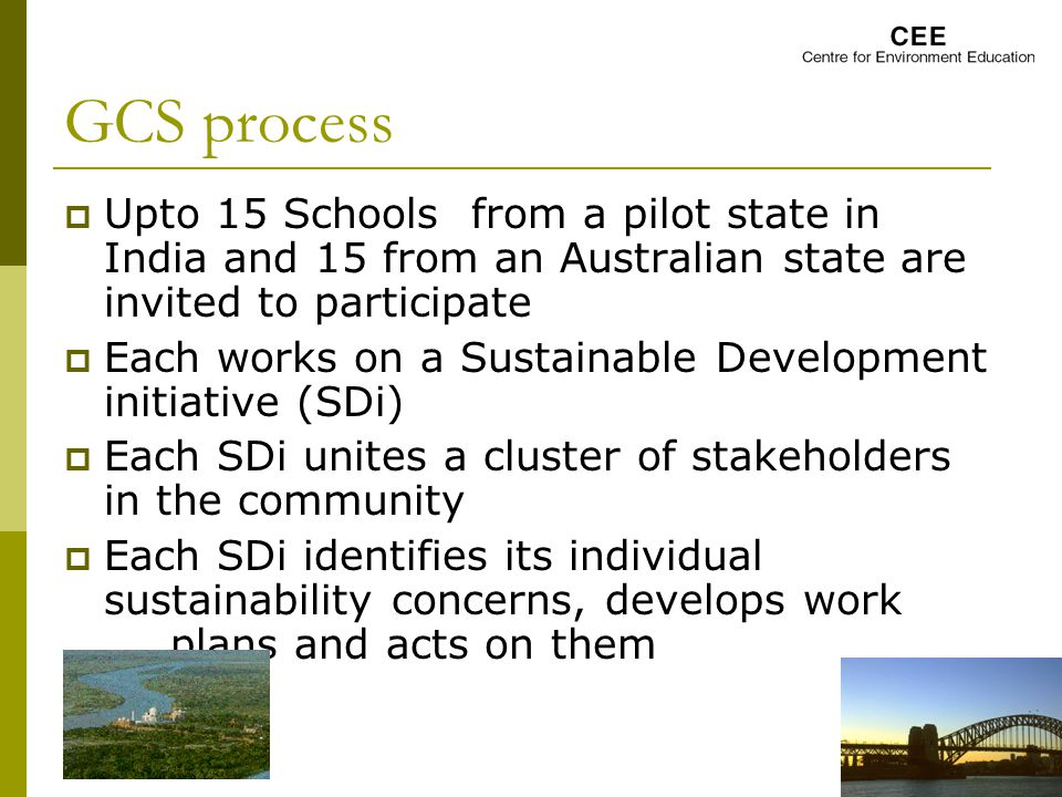 GCS process  Upto 15 Schools from a pilot state in India and 15 from an Australian state are invited to participate  Each works on a Sustainable Development initiative (SDi)  Each SDi unites a cluster of stakeholders in the community  Each SDi identifies its individual sustainability concerns, develops work plans and acts on them