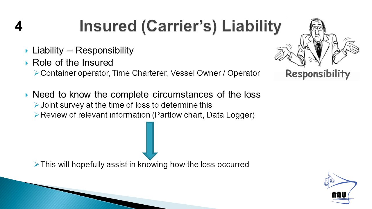  Liability – Responsibility  Role of the Insured  Container operator, Time Charterer, Vessel Owner / Operator  Need to know the complete circumstances of the loss  Joint survey at the time of loss to determine this  Review of relevant information (Partlow chart, Data Logger)  This will hopefully assist in knowing how the loss occurred 4
