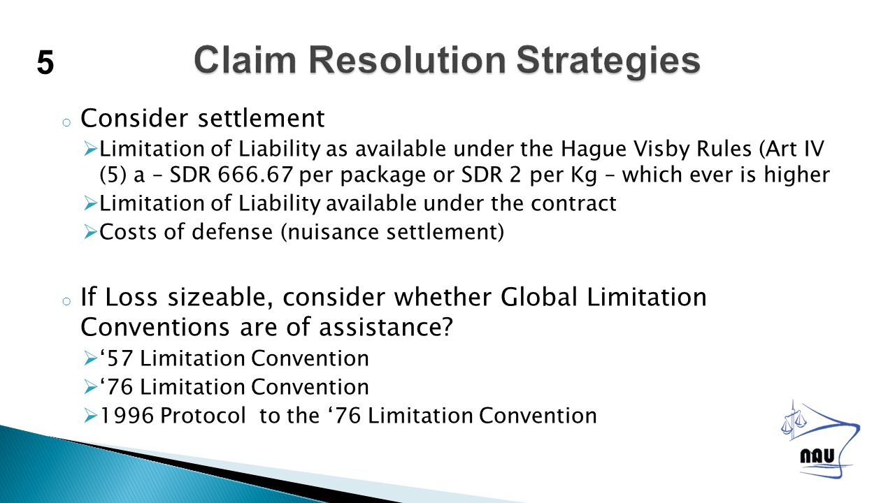 o Consider settlement  Limitation of Liability as available under the Hague Visby Rules (Art IV (5) a – SDR 666.67 per package or SDR 2 per Kg – which ever is higher  Limitation of Liability available under the contract  Costs of defense (nuisance settlement) o If Loss sizeable, consider whether Global Limitation Conventions are of assistance.