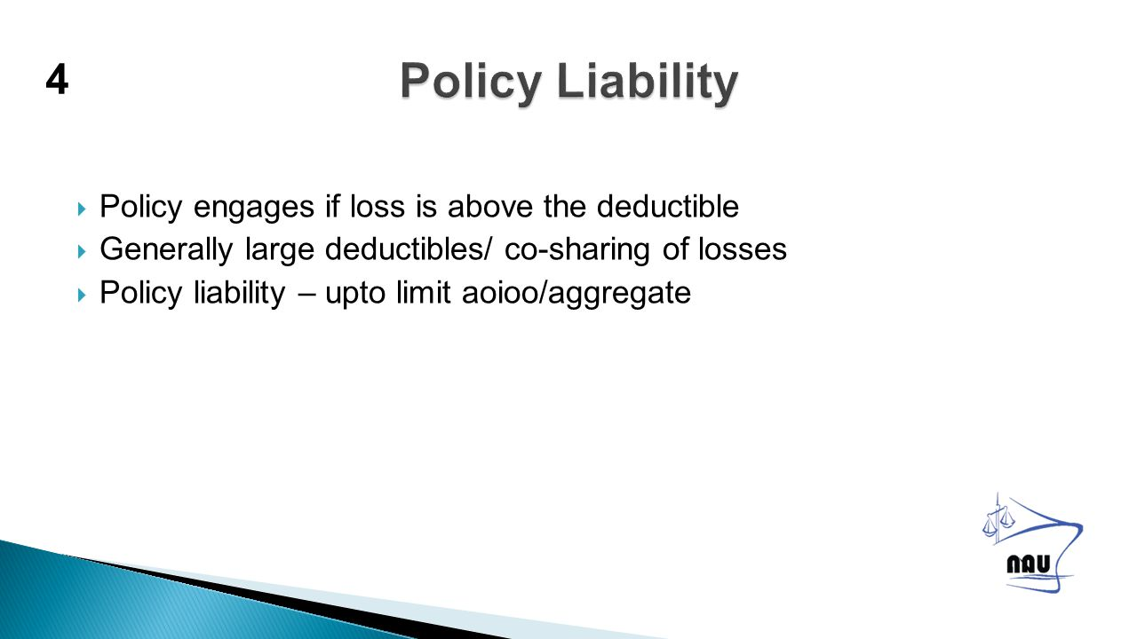  Policy engages if loss is above the deductible  Generally large deductibles/ co-sharing of losses  Policy liability – upto limit aoioo/aggregate 4